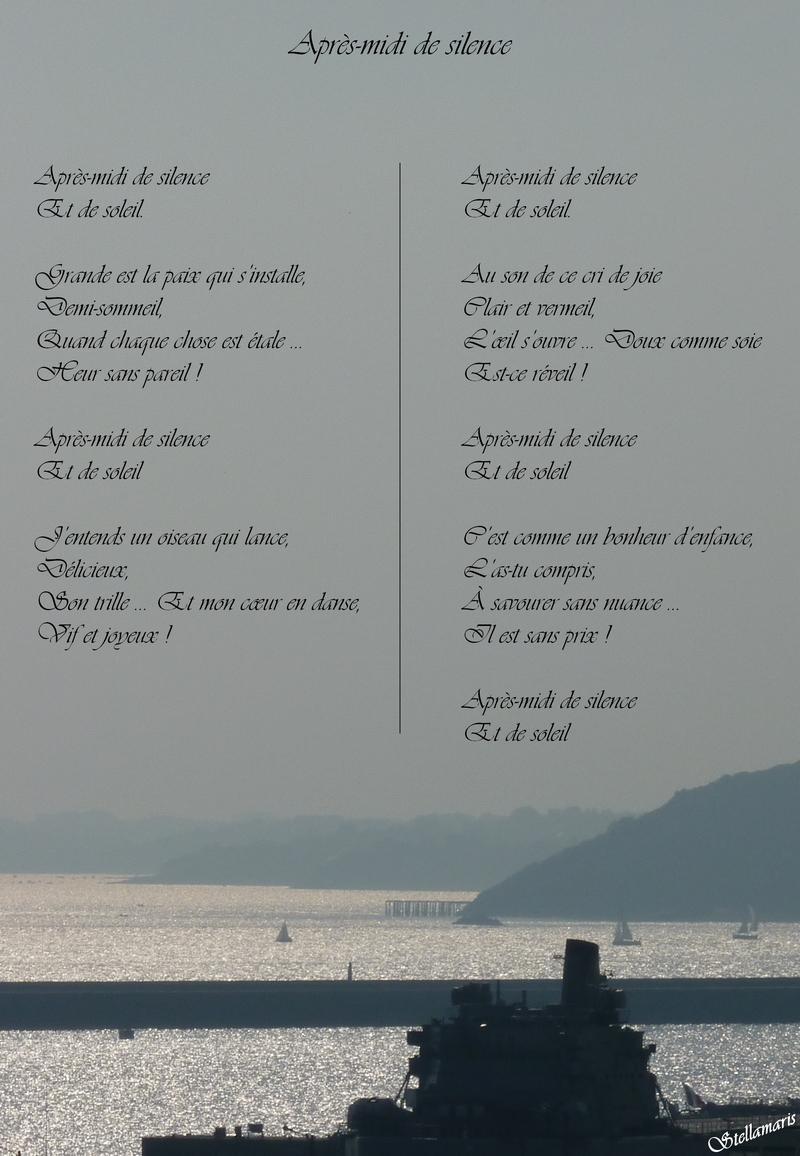 Après-midi de sikence / / Après-midi de silence / Et de soleil. / / Grande est la paix qui s'installe, / Demi-sommeil, / Quand chaque chose est étale … / Heur sans pareil ! / / Après-midi de silence / Et de soleil / / J'entends un oiseau qui lance, / Délicieux, / Son trille … Et mon cœur en danse, / Vif et joyeux ! / / Après-midi de silence / Et de soleil. / / Au son de ce cri de joie / Clair et vermeil, / L'œil s'ouvre … Doux comme soie / Est-ce réveil ! / / Après-midi de silence / Et de soleil / / C'est comme un bonheur d'enfance, / L'as-tu compris, / À savourer sans nuance … / Il est sans prix ! / / Après-midi de silence / Et de soleil / / Stellamaris