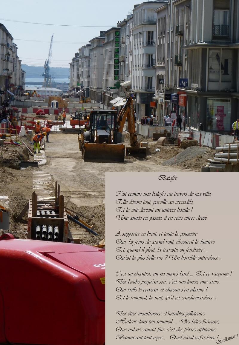 Balafre / / C'est comme une balafre au travers de ma ville, / Elle dévore tout, pareille au crocodile, / Et la cité devient un univers hostile ! / Une année est passée, il en reste encor deux / / À supporter ce bruit, et toute la poussière / Qui, les jours de grand vent, obscurcit la lumière / Et, quand il pleut, la travestit en fondrière … / Qu'est la plus belle rue ? Un horrible entre-deux ; / / C'est un chantier, un no man's land … Et ce vacarme ! / Dès l'aube jusqu'au soir, c'est une lance, une arme / Qui vrille le cerveau, et chacun s'en alarme ! / Et le sommeil, la nuit, qu'il est cauchemardeux : / / Des êtres monstrueux, d'horribles pelleteuses / Hurlent dans ton sommeil … Des bêtes furieuses, / Que nul ne saurait fuir, c'est des fièvres aphteuses / Bannissant tout repos … Quel réveil cafardeux ! / / Stellamaris