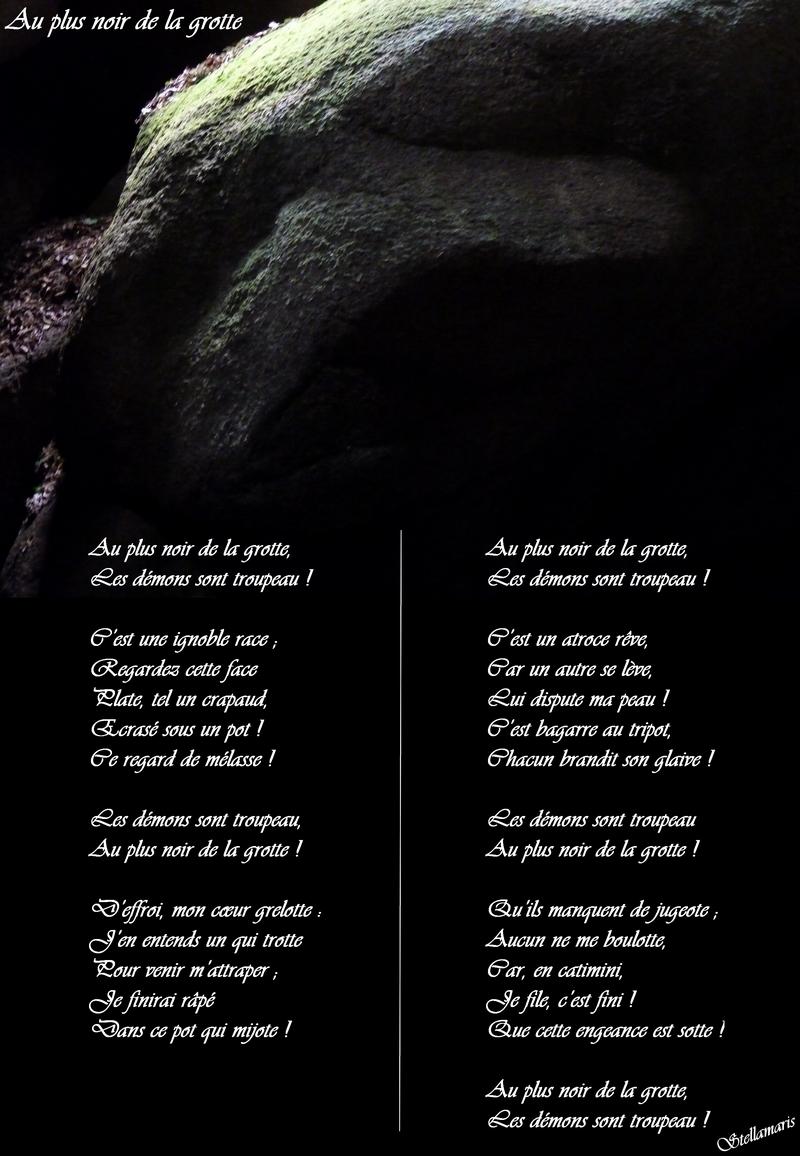 Au plus noir de la grotte / / Au plus noir de la grotte, / Les démons sont troupeau ! / / C'est une ignoble race ; / Regardez cette face / Plate, tel un crapaud, / Ecrasé sous un pot ! / Ce regard de mélasse ! / / Les démons sont troupeau, / Au plus noir de la grotte ! / / D'effroi, mon cœur grelotte : / J'en entends un qui trotte / Pour venir m'attraper ; / Je finirai râpé / Dans ce pot qui mijote ! / / Au plus noir de la grotte, / Les démons sont troupeau ! / / C'est un atroce rêve, / Car un autre se lève, / Lui dispute ma peau ! / C'est bagarre au tripot, / Chacun brandit son glaive ! / / Les démons sont troupeau / Au plus noir de la grotte ! / / Qu'ils manquent de jugeote ; / Aucun ne me boulotte, / Car, en catimini, / Je file, c'est fini ! / Que cette engeance est sotte ! / / Au plus noir de la grotte, / Les démons sont troupeau ! / / Stellamaris